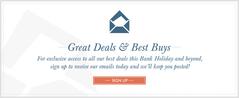 Great Deals & Best Buys - For exclusive access to all our best deals this Bank Holiday and beyond, sign up to receive our emails today and we'll keep you posted!